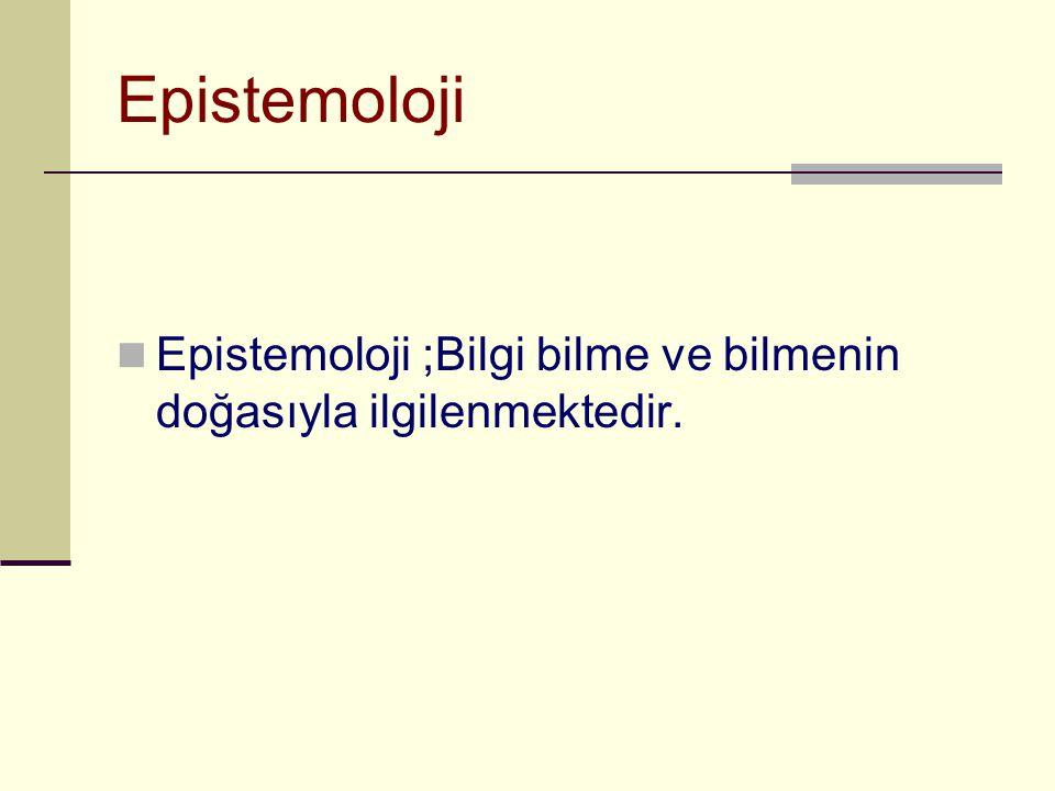 Epistemoloji  Epistemoloji ;Bilgi bilme ve bilmenin doğasıyla ilgilenmektedir.
