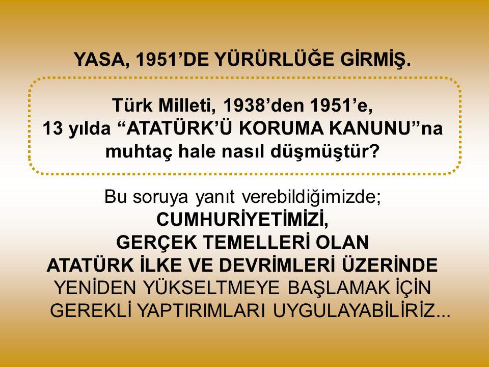 """YASA, 1951'DE YÜRÜRLÜĞE GİRMİŞ. Türk Milleti, 1938'den 1951'e, 13 yılda """"ATATÜRK'Ü KORUMA KANUNU""""na muhtaç hale nasıl düşmüştür? Bu soruya yanıt vereb"""