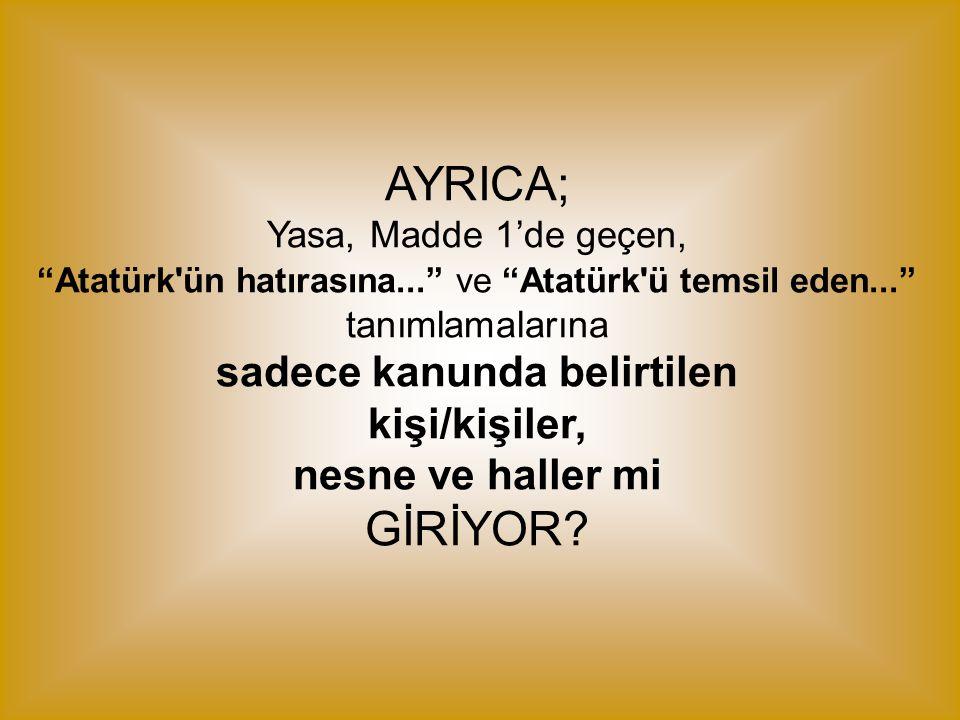 """AYRICA; Yasa, Madde 1'de geçen, """"Atatürk'ün hatırasına..."""" ve """"Atatürk'ü temsil eden..."""" tanımlamalarına sadece kanunda belirtilen kişi/kişiler, nesne"""
