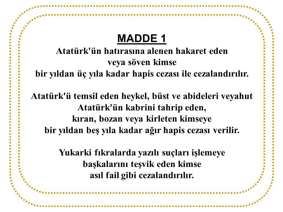 MADDE 1 Atatürk'ün hatırasına alenen hakaret eden veya söven kimse bir yıldan üç yıla kadar hapis cezası ile cezalandırılır. Atatürk'ü temsil eden hey