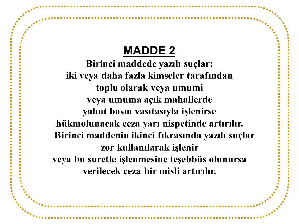 MADDE 2 Birinci maddede yazılı suçlar; iki veya daha fazla kimseler tarafından toplu olarak veya umumi veya umuma açık mahallerde yahut basın vasıtası