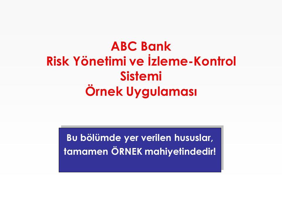 ABC Bank Risk Yönetimi ve İzleme-Kontrol Sistemi Örnek Uygulaması Bu bölümde yer verilen hususlar, tamamen ÖRNEK mahiyetindedir! Bu bölümde yer verile