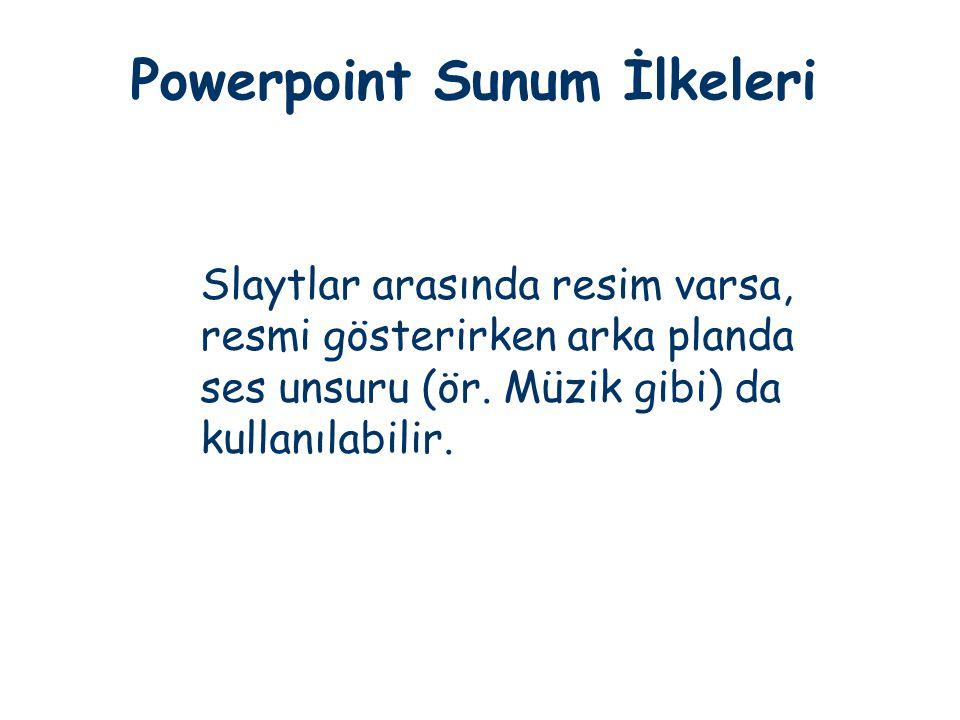 Powerpoint Sunum İlkeleri Slaytlar arasında resim varsa, resmi gösterirken arka planda ses unsuru (ör. Müzik gibi) da kullanılabilir.