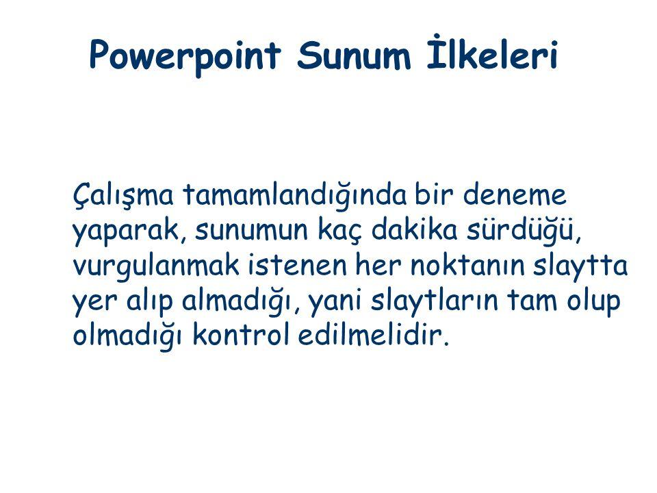 Powerpoint Sunum İlkeleri Çalışma tamamlandığında bir deneme yaparak, sunumun kaç dakika sürdüğü, vurgulanmak istenen her noktanın slaytta yer alıp al