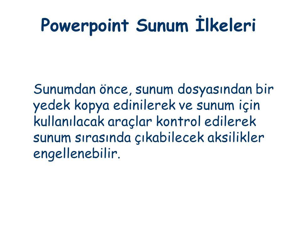 Powerpoint Sunum İlkeleri Sunumdan önce, sunum dosyasından bir yedek kopya edinilerek ve sunum için kullanılacak araçlar kontrol edilerek sunum sırası