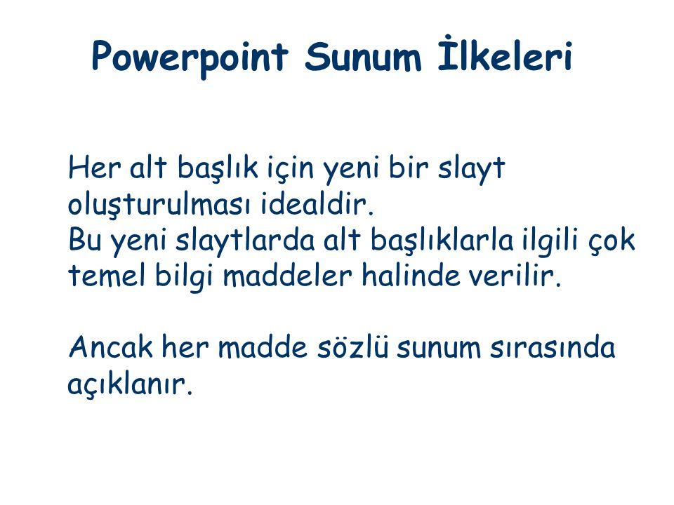 Powerpoint Sunum İlkeleri Her alt başlık için yeni bir slayt oluşturulması idealdir. Bu yeni slaytlarda alt başlıklarla ilgili çok temel bilgi maddele