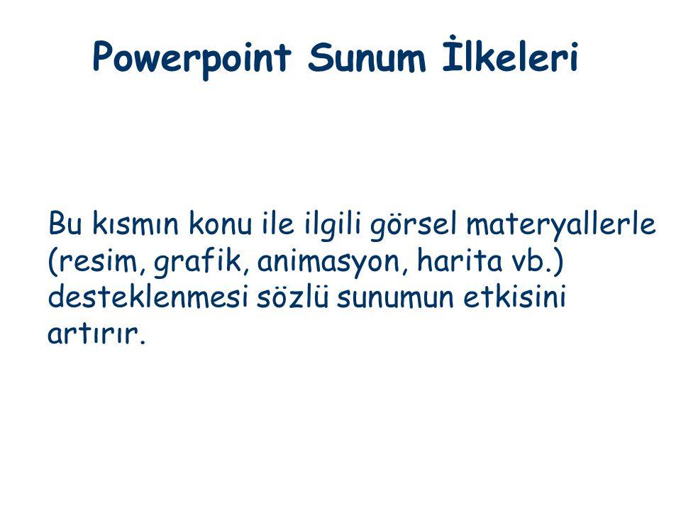 Powerpoint Sunum İlkeleri Bu kısmın konu ile ilgili görsel materyallerle (resim, grafik, animasyon, harita vb.) desteklenmesi sözlü sunumun etkisini a