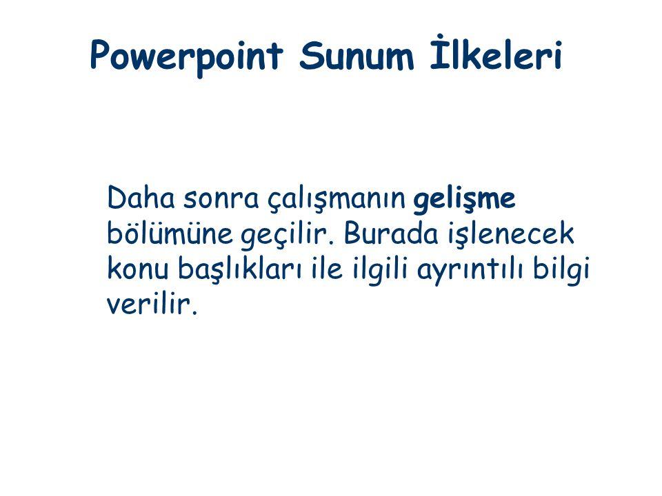 Powerpoint Sunum İlkeleri Daha sonra çalışmanın gelişme bölümüne geçilir. Burada işlenecek konu başlıkları ile ilgili ayrıntılı bilgi verilir.