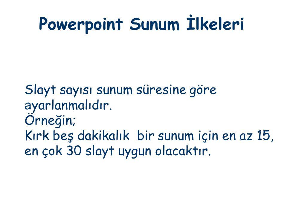 Powerpoint Sunum İlkeleri Slayt sayısı sunum süresine göre a yarlanmalıdır. Örneğin; Kırk beş dakikalık bir sunum için en az 15, en çok 30 slayt uygun