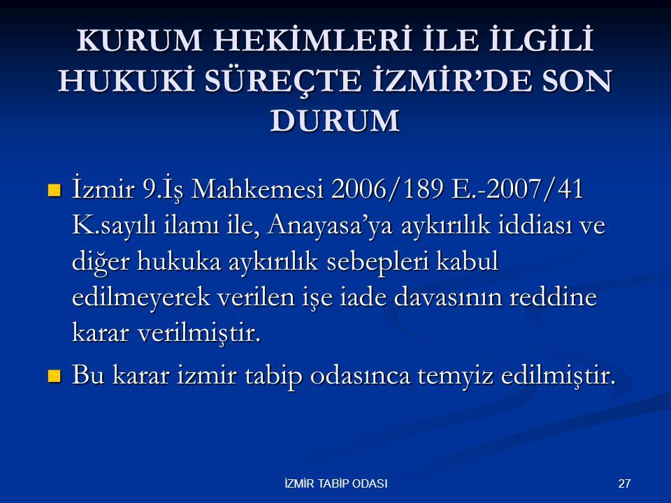 27İZMİR TABİP ODASI KURUM HEKİMLERİ İLE İLGİLİ HUKUKİ SÜREÇTE İZMİR'DE SON DURUM  İzmir 9.İş Mahkemesi 2006/189 E.-2007/41 K.sayılı ilamı ile, Anayas