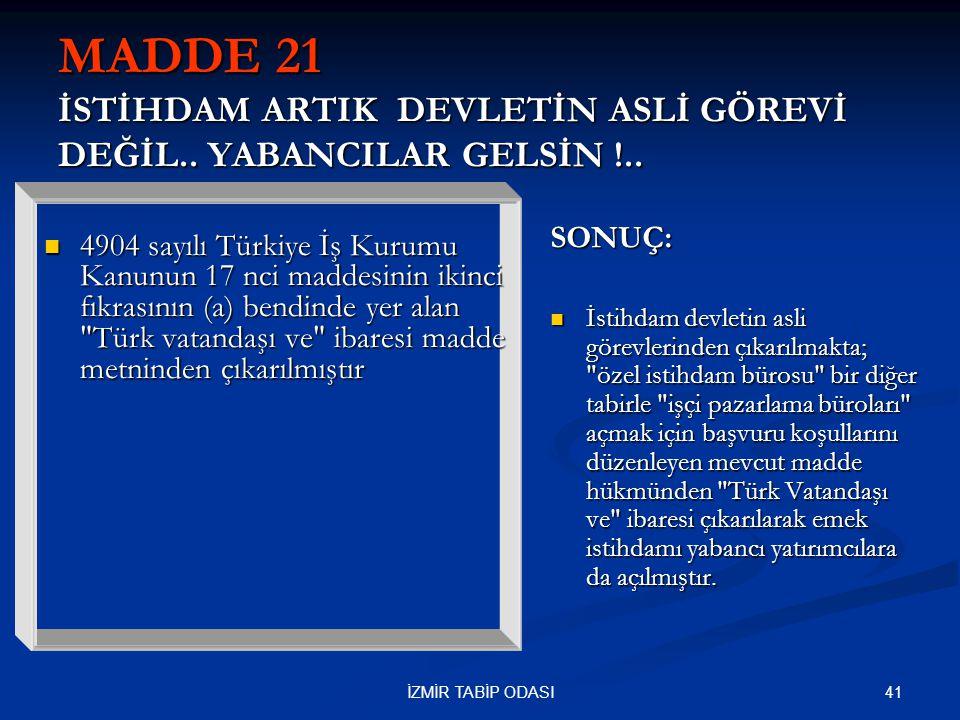 41İZMİR TABİP ODASI MADDE 21 İSTİHDAM ARTIK DEVLETİN ASLİ GÖREVİ DEĞİL.. YABANCILAR GELSİN !..  4904 sayılı Türkiye İş Kurumu Kanunun 17 nci maddesin