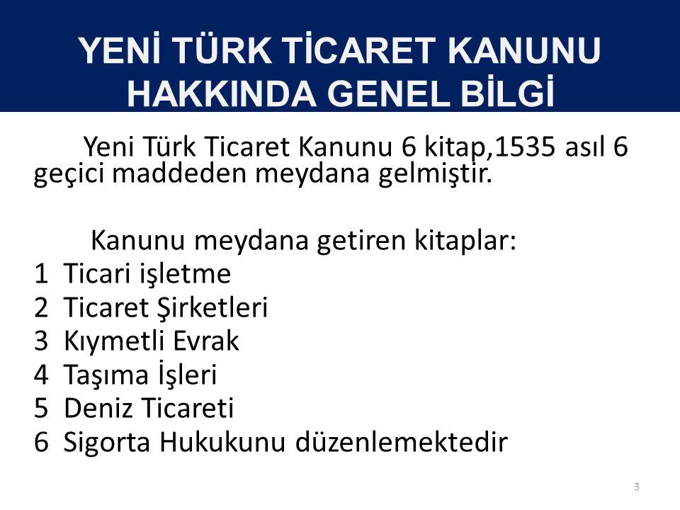 YENİ TÜRK TİCARET KANUNU HAKKINDA GENEL BİLGİ Yeni Türk Ticaret Kanunu 6 kitap,1535 asıl 6 geçici maddeden meydana gelmiştir. Kanunu meydana getiren k