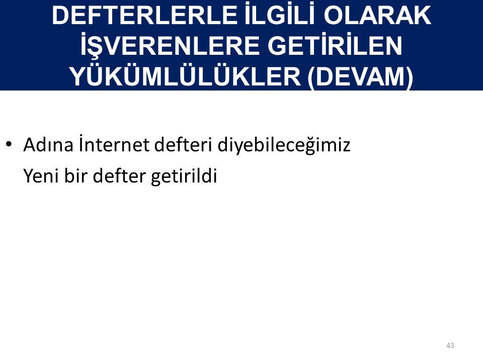 DEFTERLERLE İLGİLİ OLARAK İŞVERENLERE GETİRİLEN YÜKÜMLÜLÜKLER (DEVAM) • Adına İnternet defteri diyebileceğimiz Yeni bir defter getirildi 43