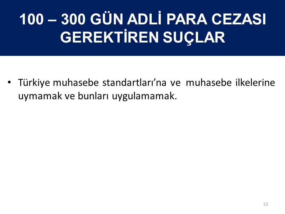 100 – 300 GÜN ADLİ PARA CEZASI GEREKTİREN SUÇLAR • Türkiye muhasebe standartları'na ve muhasebe ilkelerine uymamak ve bunları uygulamamak. 53