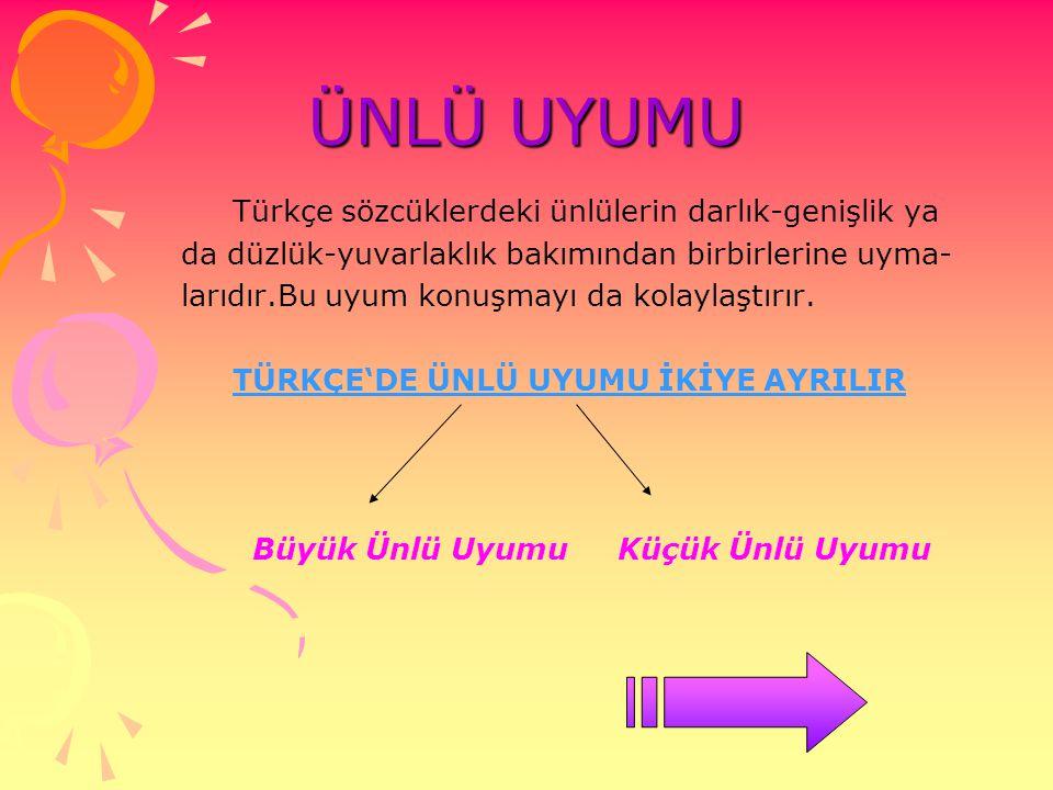 ÜNLÜ UYUMU Türkçe sözcüklerdeki ünlülerin darlık-genişlik ya da düzlük-yuvarlaklık bakımından birbirlerine uyma- larıdır.Bu uyum konuşmayı da kolaylaş