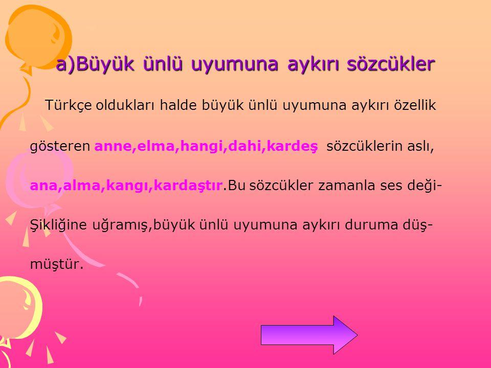 a)Büyük ünlü uyumuna aykırı sözcükler Türkçe oldukları halde büyük ünlü uyumuna aykırı özellik gösteren anne,elma,hangi,dahi,kardeş sözcüklerin aslı,