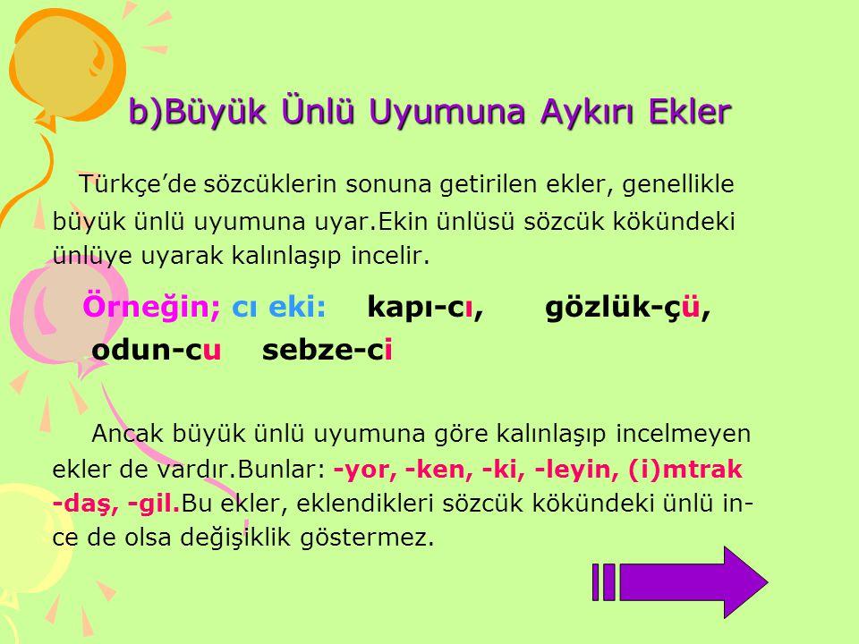 b)Büyük Ünlü Uyumuna Aykırı Ekler Türkçe'de sözcüklerin sonuna getirilen ekler, genellikle büyük ünlü uyumuna uyar.Ekin ünlüsü sözcük kökündeki ünlüye