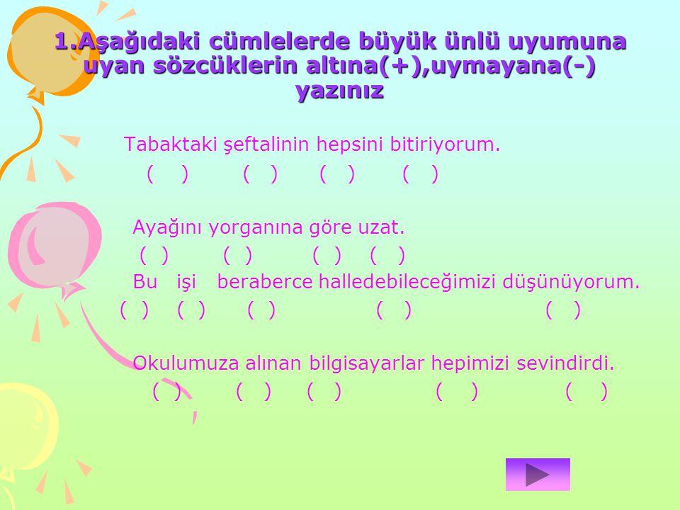 1.Aşağıdaki cümlelerde büyük ünlü uyumuna uyan sözcüklerin altına(+),uymayana(-) yazınız Tabaktaki şeftalinin hepsini bitiriyorum. ( ) ( ) ( ) ( ) Aya