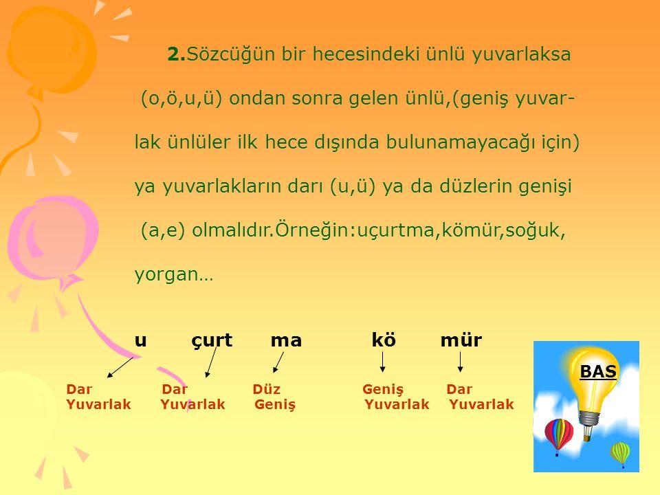 2.Sözcüğün bir hecesindeki ünlü yuvarlaksa (o,ö,u,ü) ondan sonra gelen ünlü,(geniş yuvar- lak ünlüler ilk hece dışında bulunamayacağı için) ya yuvarla