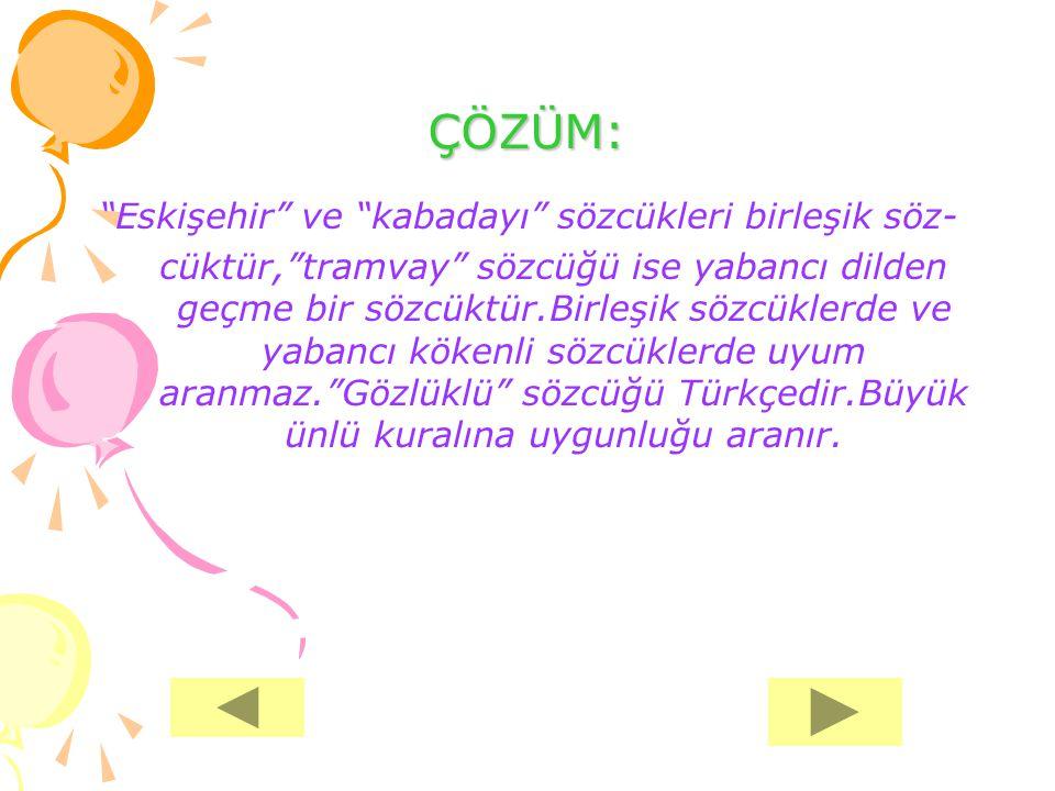 """ÇÖZÜM: """"Eskişehir"""" ve """"kabadayı"""" sözcükleri birleşik söz- cüktür,""""tramvay"""" sözcüğü ise yabancı dilden geçme bir sözcüktür.Birleşik sözcüklerde ve yaba"""