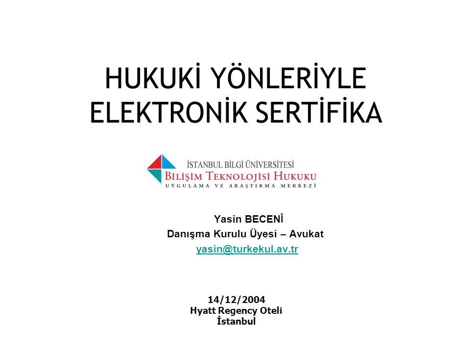 HUKUKİ YÖNLERİYLE ELEKTRONİK SERTİFİKA Yasin BECENİ Danışma Kurulu Üyesi – Avukat yasin@turkekul.av.tr 14/12/2004 Hyatt Regency Oteli İstanbul