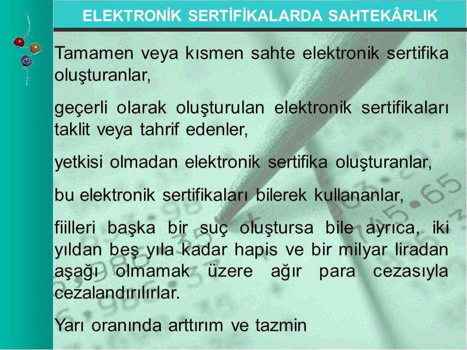 ELEKTRONİK SERTİFİKALARDA SAHTEKÂRLIK Tamamen veya kısmen sahte elektronik sertifika oluşturanlar, geçerli olarak oluşturulan elektronik sertifikaları