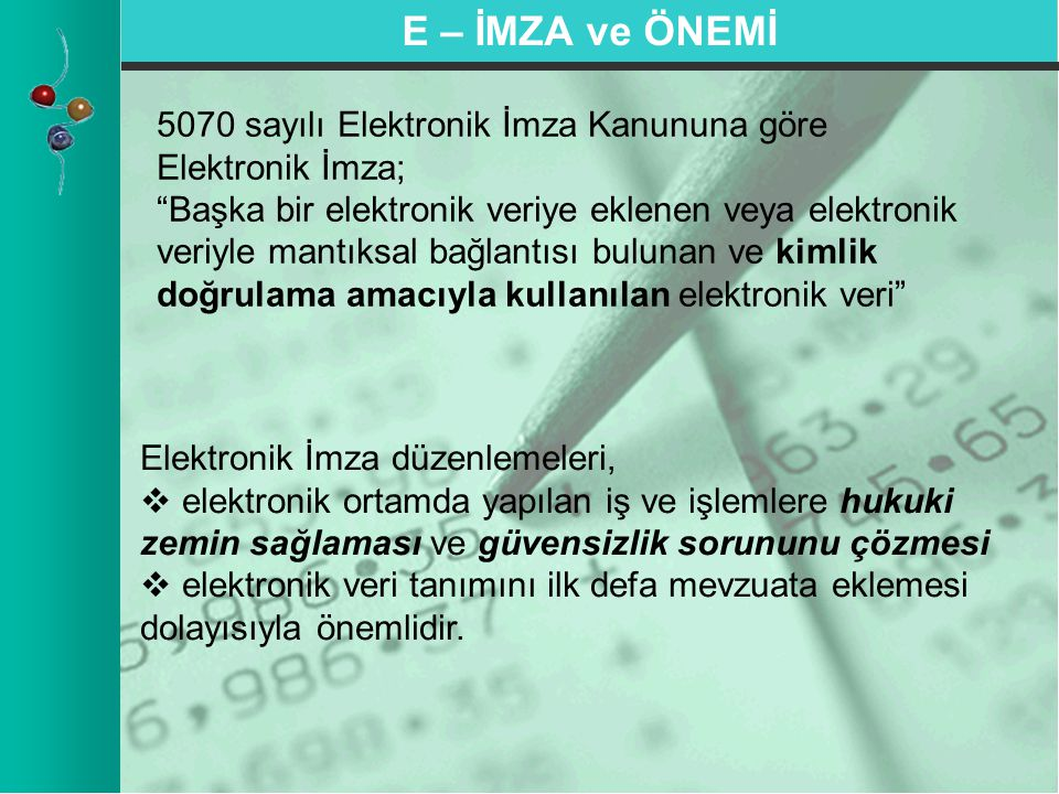E – İMZA ve ÖNEMİ Elektronik İmza düzenlemeleri,   elektronik ortamda yapılan iş ve işlemlere hukuki zemin sağlaması ve güvensizlik sorununu çözmesi   elektronik veri tanımını ilk defa mevzuata eklemesi dolayısıyla önemlidir.