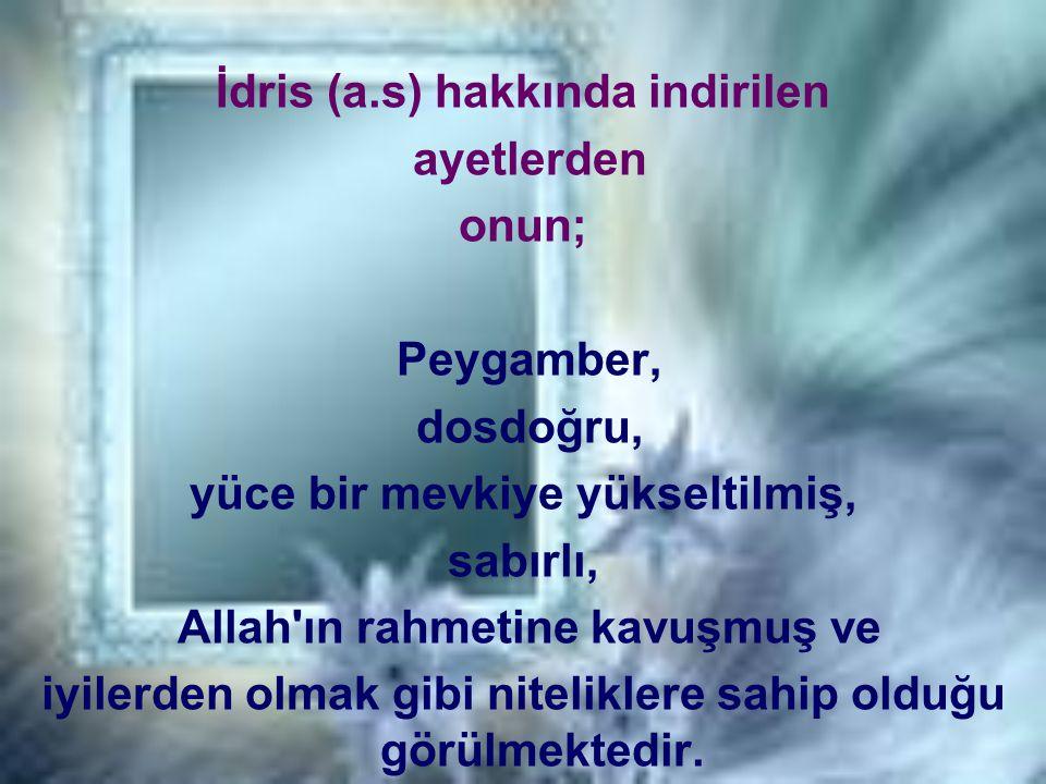 İdris (a.s) hakkında indirilen ayetlerden onun; Peygamber, dosdoğru, yüce bir mevkiye yükseltilmiş, sabırlı, Allah'ın rahmetine kavuşmuş ve iyilerden