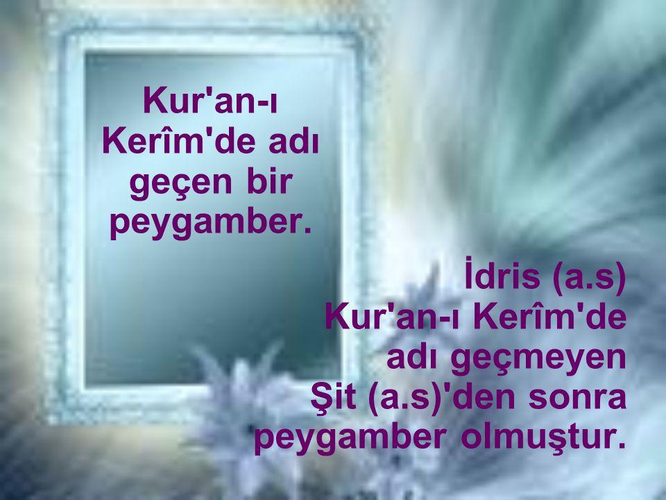 İdris (a.s) Kur'an-ı Kerîm'de adı geçmeyen Şit (a.s)'den sonra peygamber olmuştur. Kur'an-ı Kerîm'de adı geçen bir peygamber.