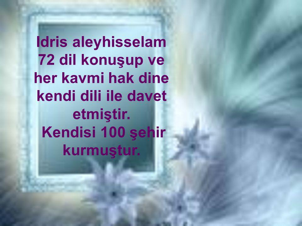 Idris aleyhisselam 72 dil konuşup ve her kavmi hak dine kendi dili ile davet etmiştir. Kendisi 100 şehir kurmuştur.