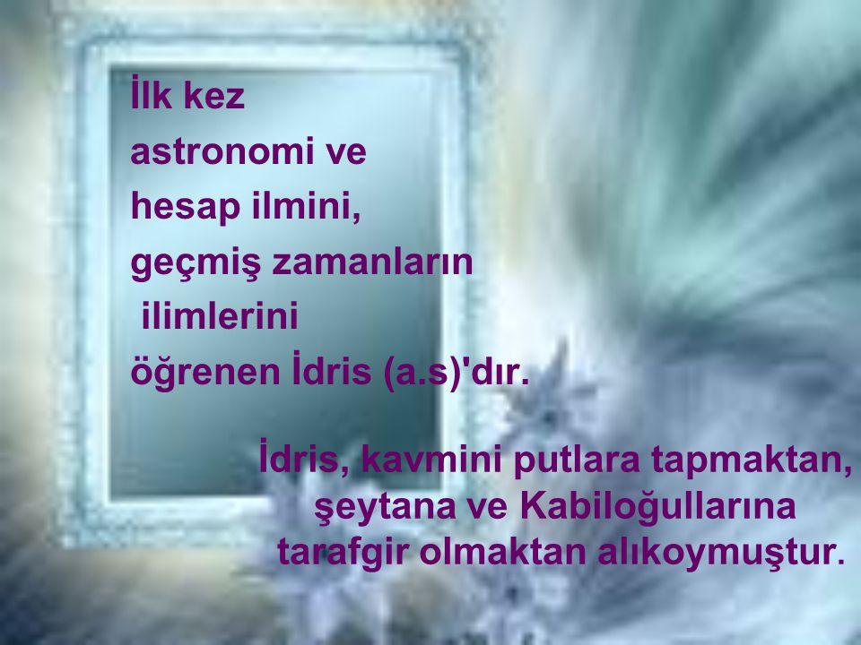 İlk kez astronomi ve hesap ilmini, geçmiş zamanların ilimlerini öğrenen İdris (a.s)'dır. İdris, kavmini putlara tapmaktan, şeytana ve Kabiloğullarına
