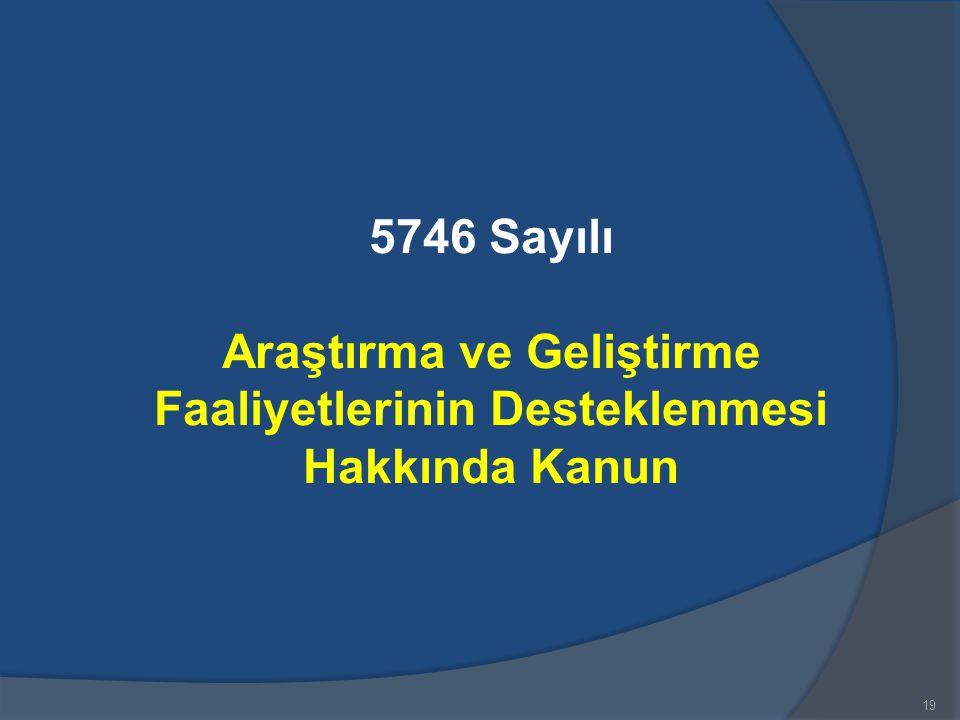 19 5746 Sayılı Araştırma ve Geliştirme Faaliyetlerinin Desteklenmesi Hakkında Kanun