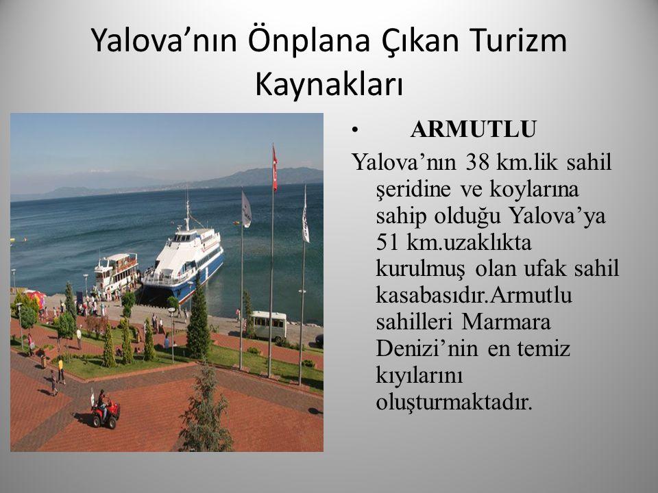 Yalova'nın Önplana Çıkan Turizm Kaynakları • ARMUTLU Yalova'nın 38 km.lik sahil şeridine ve koylarına sahip olduğu Yalova'ya 51 km.uzaklıkta kurulmuş