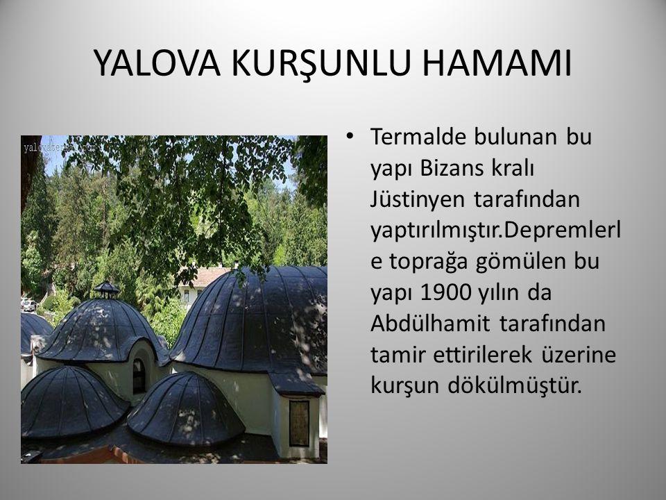YALOVA KURŞUNLU HAMAMI • Termalde bulunan bu yapı Bizans kralı Jüstinyen tarafından yaptırılmıştır.Depremlerl e toprağa gömülen bu yapı 1900 yılın da