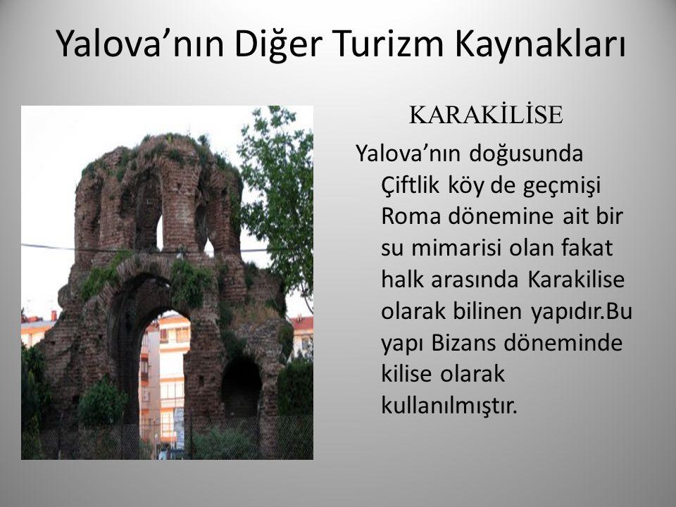 Yalova'nın Diğer Turizm Kaynakları KARAKİLİSE Yalova'nın doğusunda Çiftlik köy de geçmişi Roma dönemine ait bir su mimarisi olan fakat halk arasında K
