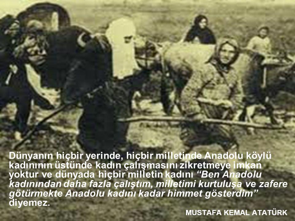 Dünyanın hiçbir yerinde, hiçbir milletinde Anadolu köylü kadınının üstünde kadın çalışmasını zikretmeye imkan yoktur ve dünyada hiçbir milletin kadını