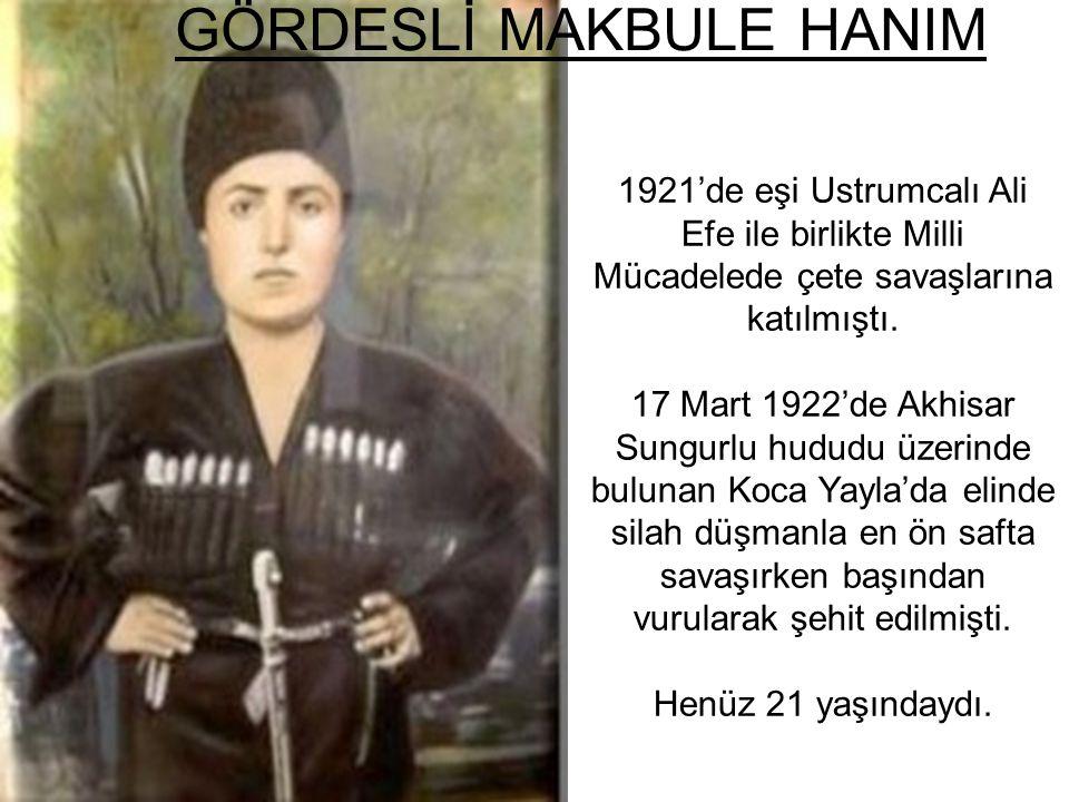 GÖRDESLİ MAKBULE HANIM 1921'de eşi Ustrumcalı Ali Efe ile birlikte Milli Mücadelede çete savaşlarına katılmıştı. 17 Mart 1922'de Akhisar Sungurlu hudu