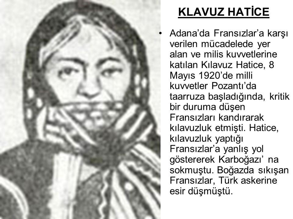 KLAVUZ HATİCE •Adana'da Fransızlar'a karşı verilen mücadelede yer alan ve milis kuvvetlerine katılan Kılavuz Hatice, 8 Mayıs 1920'de milli kuvvetler P