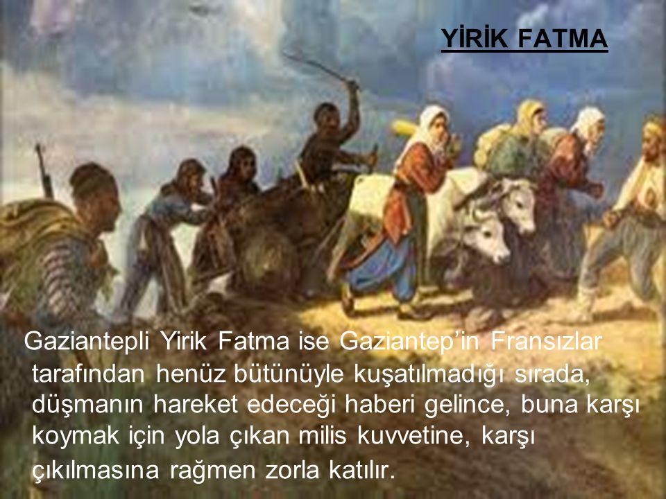 YİRİK FATMA Gaziantepli Yirik Fatma ise Gaziantep'in Fransızlar tarafından henüz bütünüyle kuşatılmadığı sırada, düşmanın hareket edeceği haberi gelin