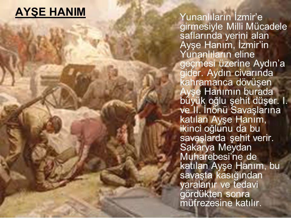 AYŞE HANIM Yunanlıların İzmir'e girmesiyle Milli Mücadele saflarında yerini alan Ayşe Hanım, İzmir'in Yunanlıların eline geçmesi üzerine Aydın'a gider