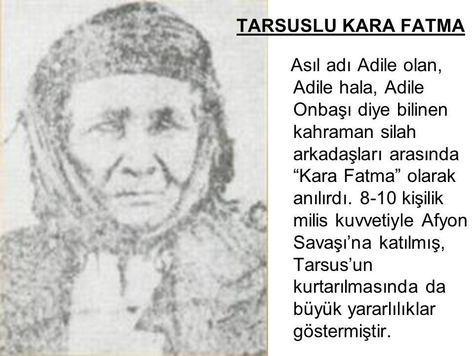 """TARSUSLU KARA FATMA Asıl adı Adile olan, Adile hala, Adile Onbaşı diye bilinen kahraman silah arkadaşları arasında """"Kara Fatma"""" olarak anılırdı. 8-10"""
