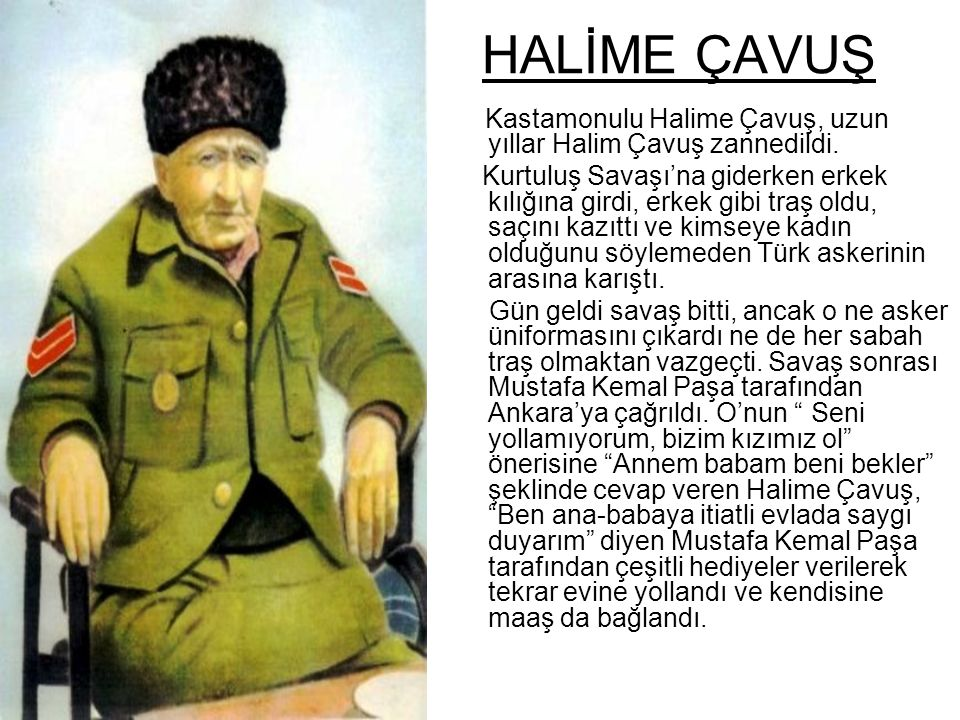 HALİME ÇAVUŞ Kastamonulu Halime Çavuş, uzun yıllar Halim Çavuş zannedildi. Kurtuluş Savaşı'na giderken erkek kılığına girdi, erkek gibi traş oldu, saç