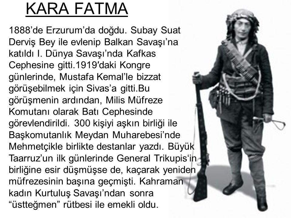 KARA FATMA 1888'de Erzurum'da doğdu. Subay Suat Derviş Bey ile evlenip Balkan Savaşı'na katıldı I. Dünya Savaşı'nda Kafkas Cephesine gitti.1919′daki K