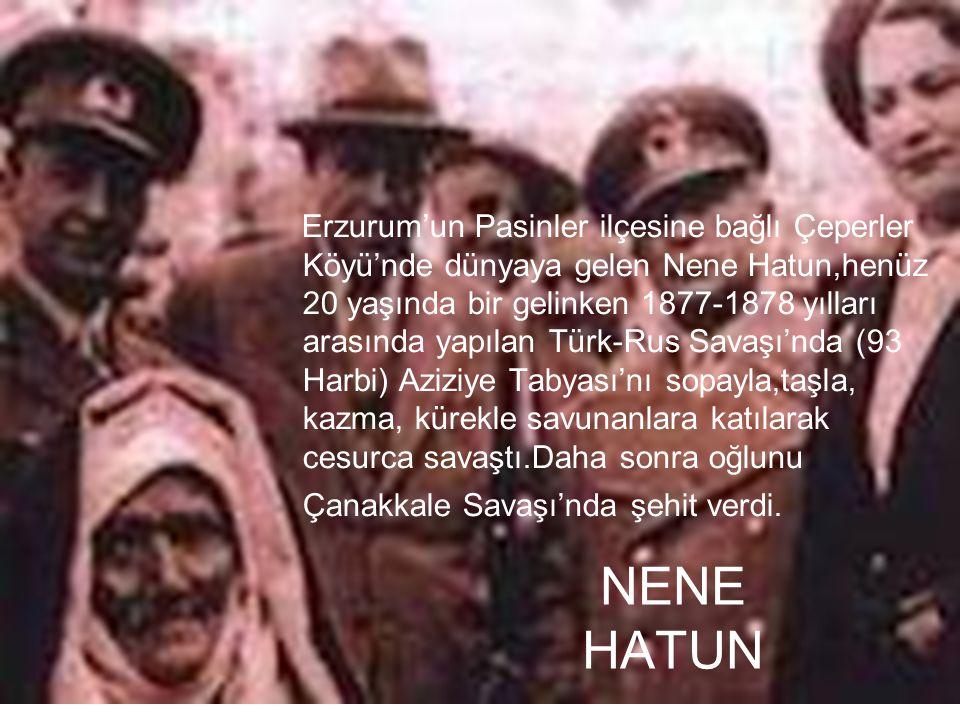 NENE HATUN Erzurum'un Pasinler ilçesine bağlı Çeperler Köyü'nde dünyaya gelen Nene Hatun,henüz 20 yaşında bir gelinken 1877-1878 yılları arasında yapı