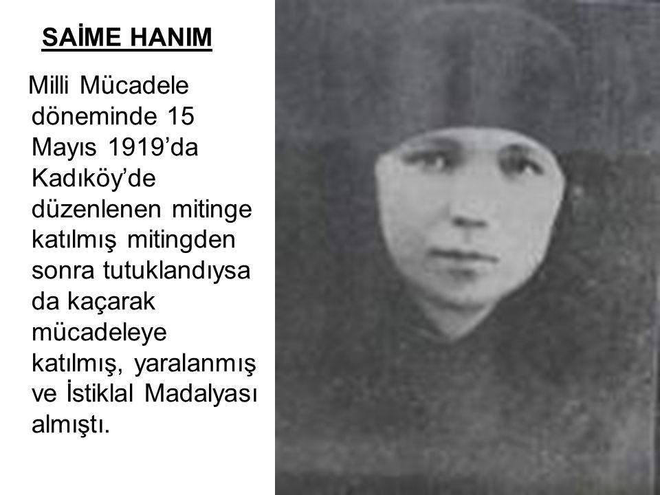 SAİME HANIM Milli Mücadele döneminde 15 Mayıs 1919'da Kadıköy'de düzenlenen mitinge katılmış mitingden sonra tutuklandıysa da kaçarak mücadeleye katıl