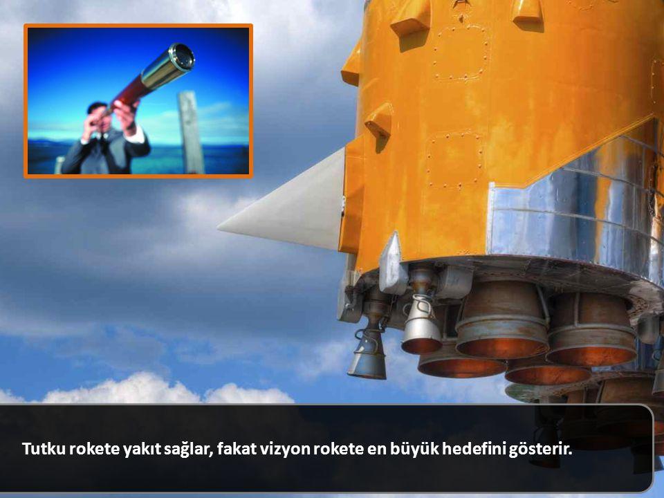 Tutku rokete yakıt sağlar, fakat vizyon rokete en büyük hedefini gösterir.