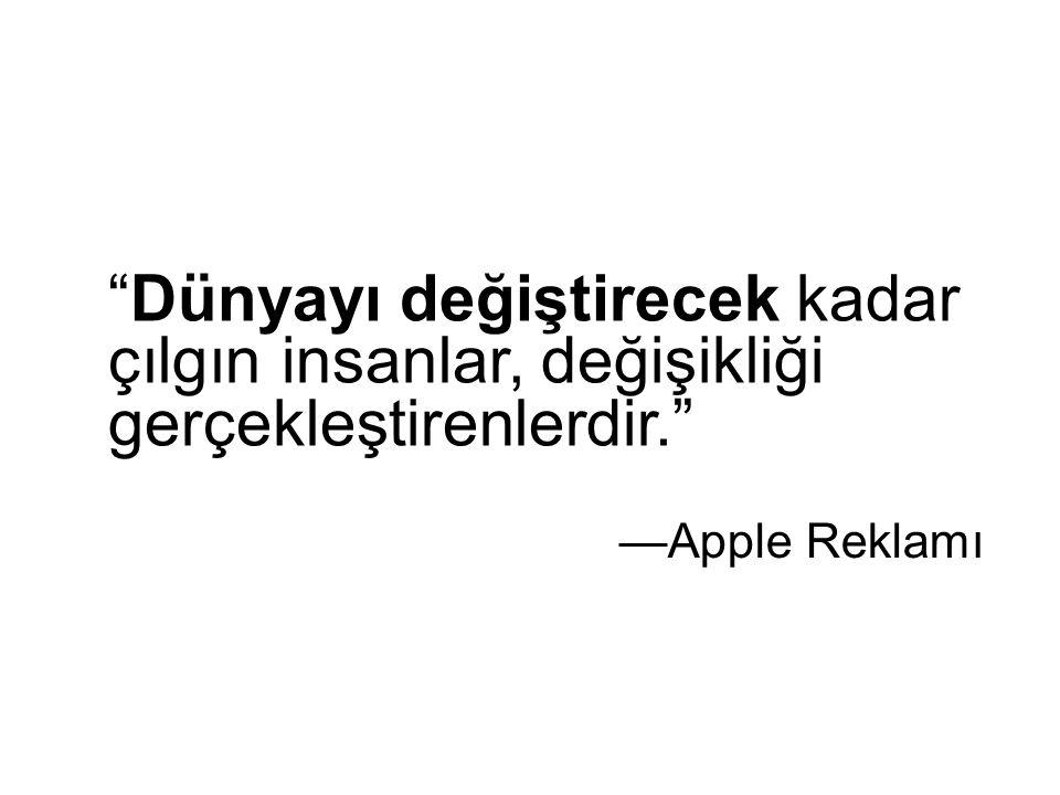 Dünyayı değiştirecek kadar çılgın insanlar, değişikliği gerçekleştirenlerdir. —Apple Reklamı