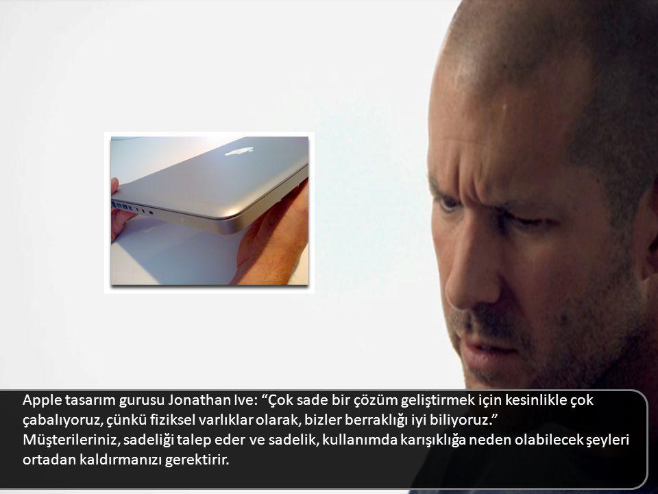 Apple tasarım gurusu Jonathan Ive: Çok sade bir çözüm geliştirmek için kesinlikle çok çabalıyoruz, çünkü fiziksel varlıklar olarak, bizler berraklığı iyi biliyoruz. Müşterileriniz, sadeliği talep eder ve sadelik, kullanımda karışıklığa neden olabilecek şeyleri ortadan kaldırmanızı gerektirir.