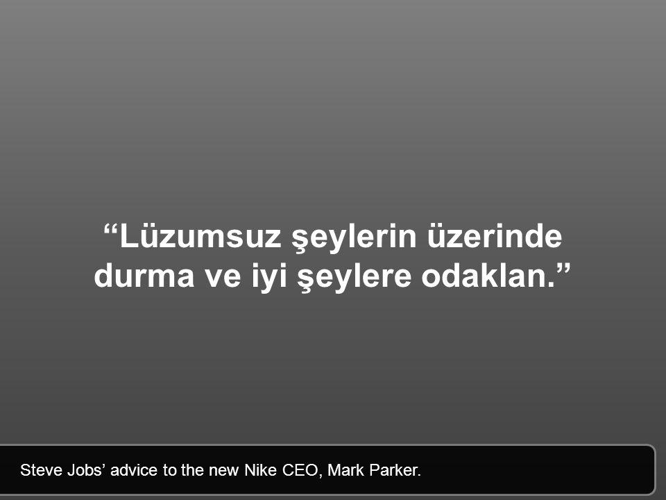 Lüzumsuz şeylerin üzerinde durma ve iyi şeylere odaklan. Steve Jobs' advice to the new Nike CEO, Mark Parker.