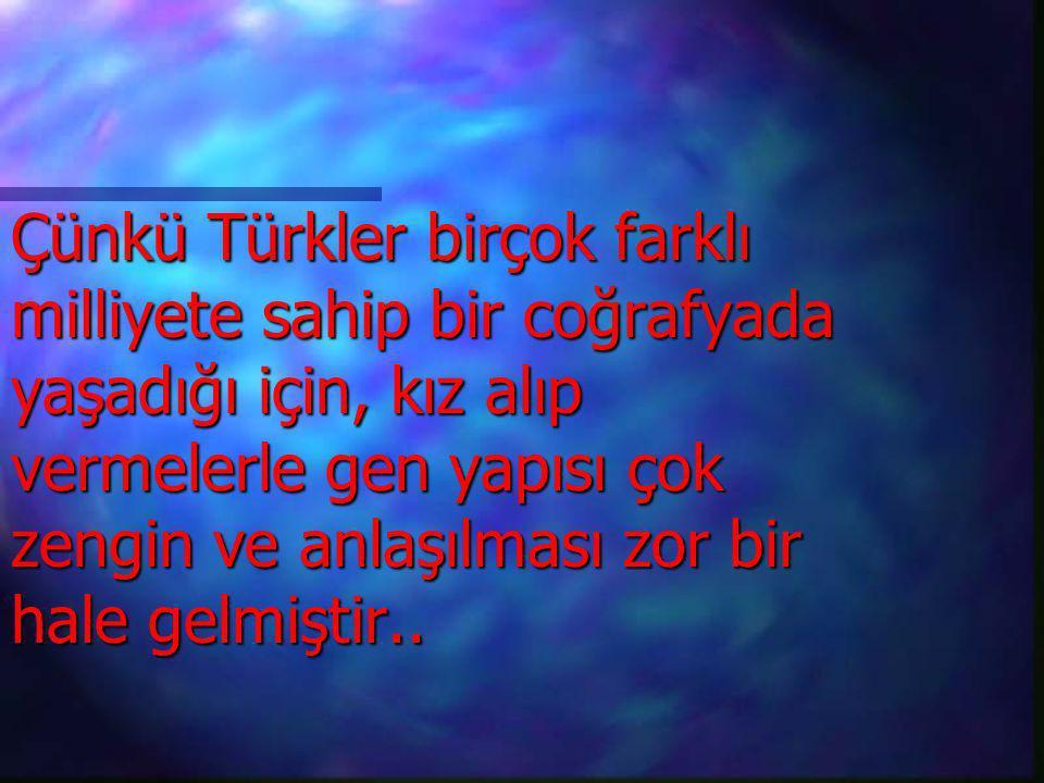 Çünkü Türkler birçok farklı milliyete sahip bir coğrafyada yaşadığı için, kız alıp vermelerle gen yapısı çok zengin ve anlaşılması zor bir hale gelmiştir..
